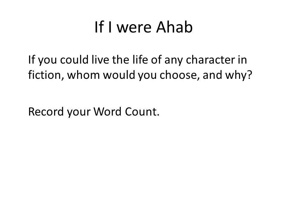 If I were Ahab If you could live the life of any character in fiction, whom would you choose, and why? Record your Word Count.