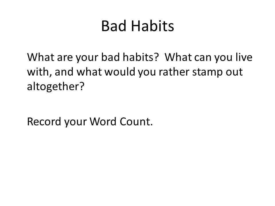 Bad Habits What are your bad habits? What can you live with, and what would you rather stamp out altogether? Record your Word Count.