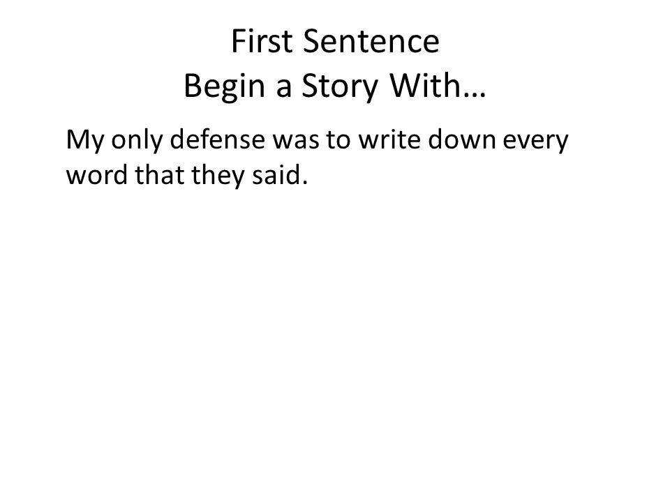 First Sentence Begin a Story With… My only defense was to write down every word that they said.