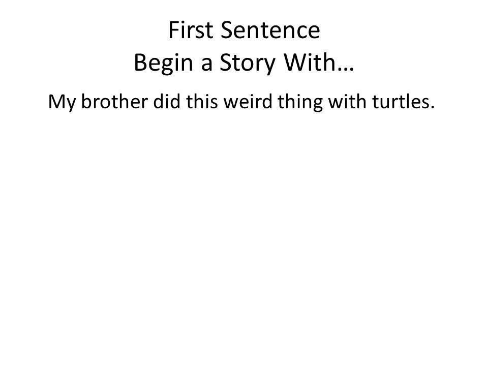 First Sentence Begin a Story With… My brother did this weird thing with turtles.