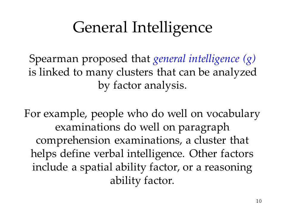 10 General Intelligence Spearman proposed that general intelligence (g) is linked to many clusters that can be analyzed by factor analysis. For exampl
