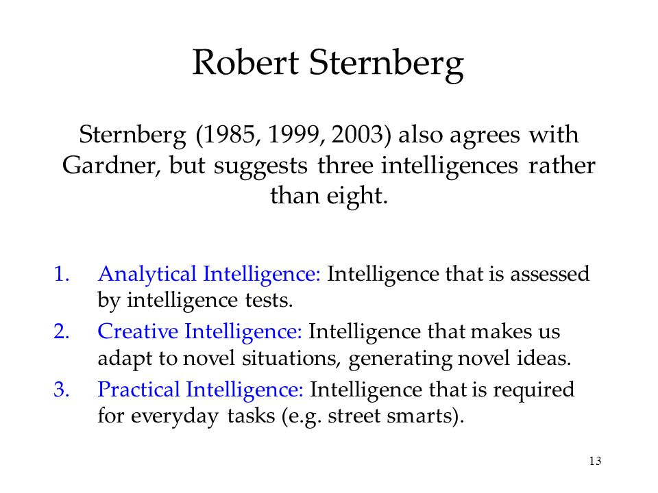 13 Robert Sternberg Sternberg (1985, 1999, 2003) also agrees with Gardner, but suggests three intelligences rather than eight. 1.Analytical Intelligen
