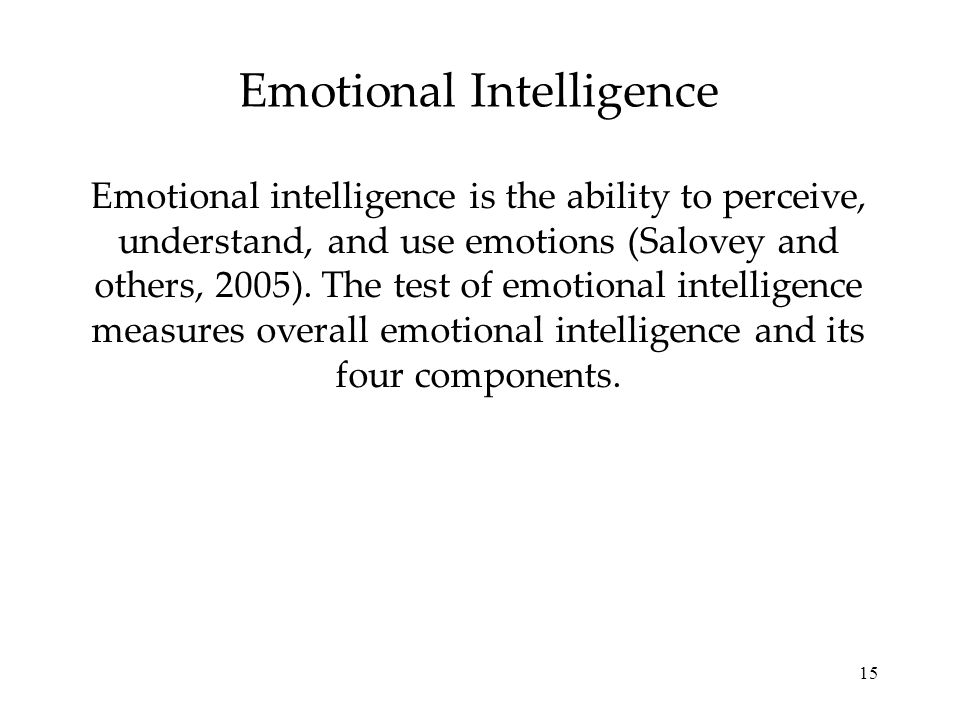 15 Emotional Intelligence Emotional intelligence is the ability to perceive, understand, and use emotions (Salovey and others, 2005). The test of emot