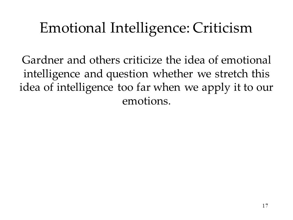 17 Emotional Intelligence: Criticism Gardner and others criticize the idea of emotional intelligence and question whether we stretch this idea of inte