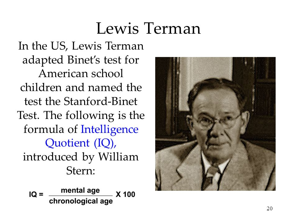 20 Lewis Terman In the US, Lewis Terman adapted Binets test for American school children and named the test the Stanford-Binet Test. The following is