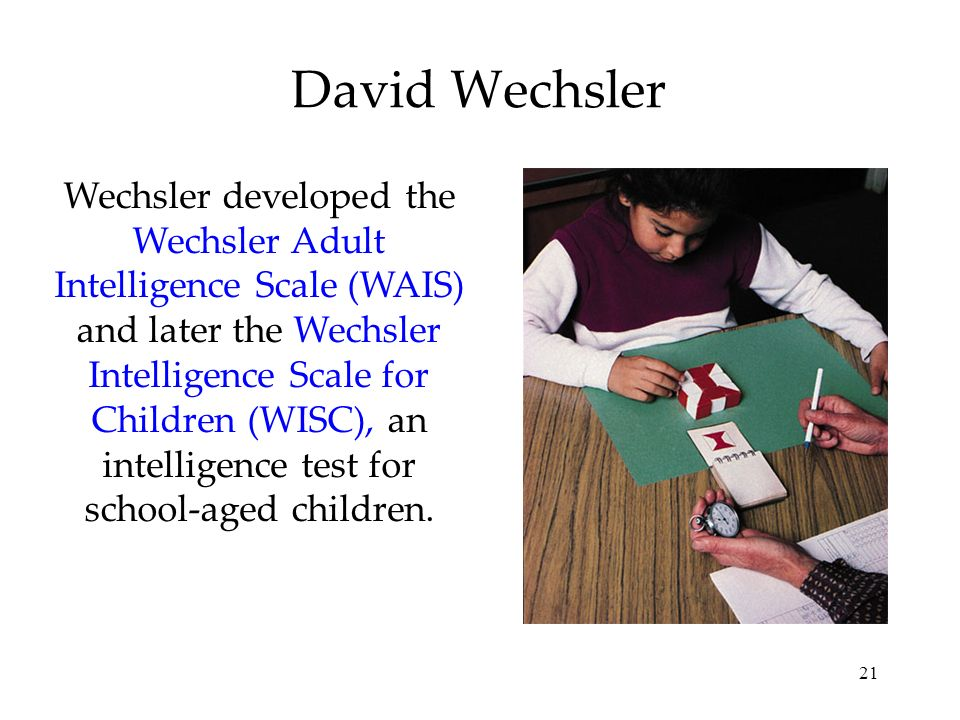 21 David Wechsler Wechsler developed the Wechsler Adult Intelligence Scale (WAIS) and later the Wechsler Intelligence Scale for Children (WISC), an in
