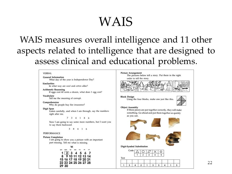 22 WAIS WAIS measures overall intelligence and 11 other aspects related to intelligence that are designed to assess clinical and educational problems.