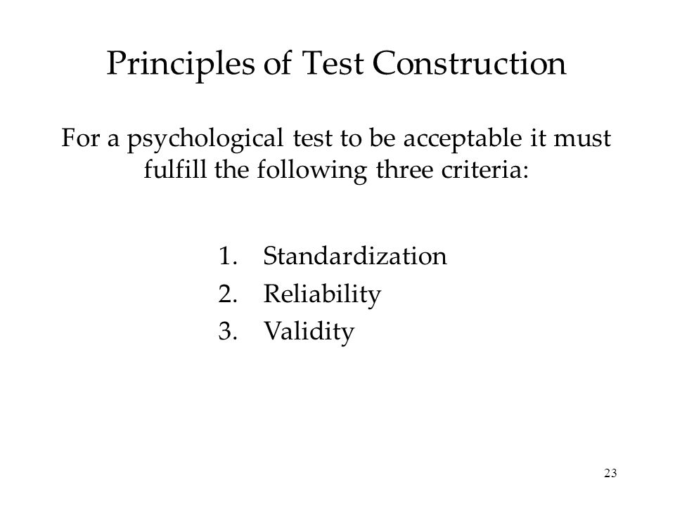23 Principles of Test Construction For a psychological test to be acceptable it must fulfill the following three criteria: 1.Standardization 2.Reliabi