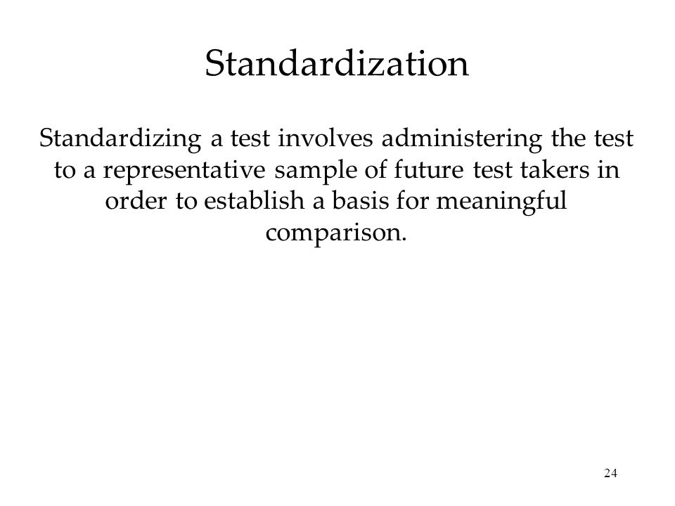 24 Standardization Standardizing a test involves administering the test to a representative sample of future test takers in order to establish a basis