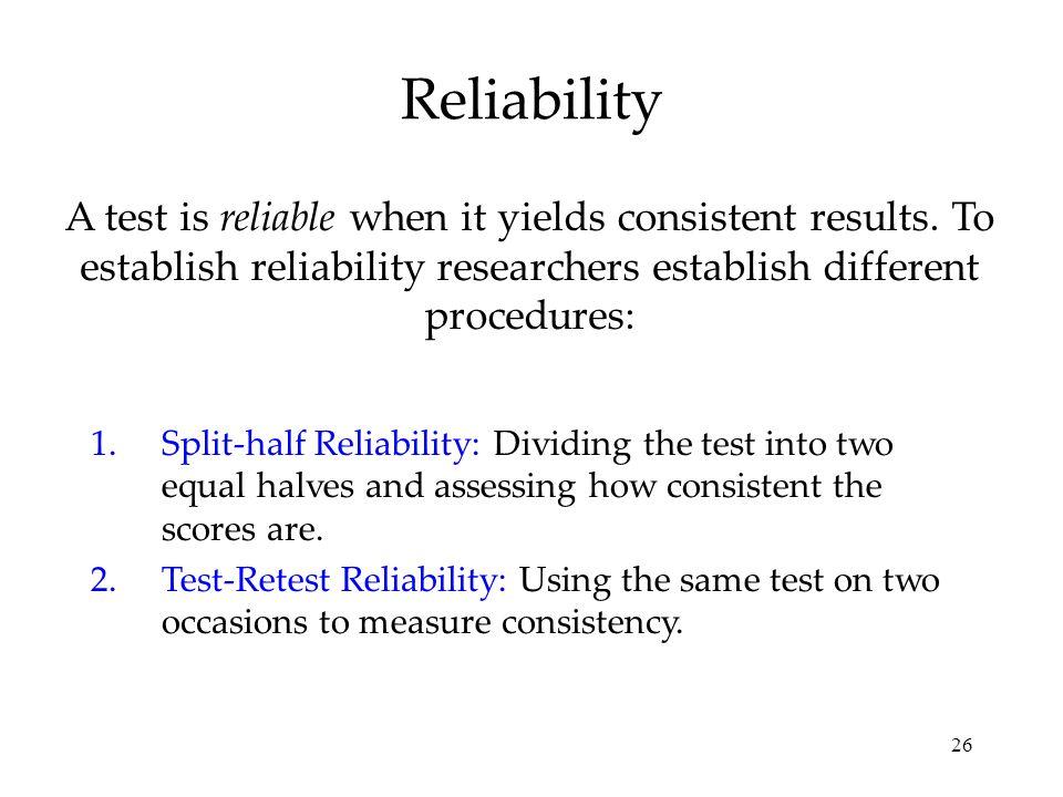 26 Reliability A test is reliable when it yields consistent results. To establish reliability researchers establish different procedures: 1.Split-half