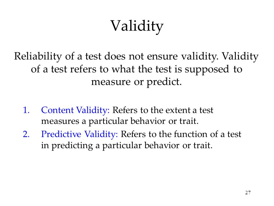 27 Validity Reliability of a test does not ensure validity. Validity of a test refers to what the test is supposed to measure or predict. 1.Content Va