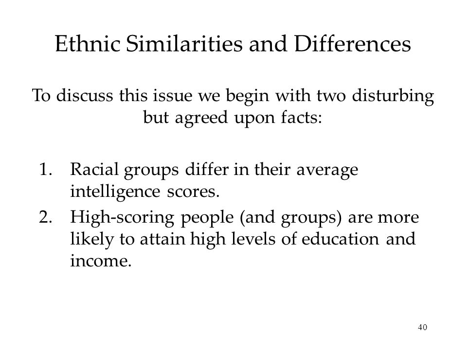 40 Ethnic Similarities and Differences 1.Racial groups differ in their average intelligence scores. 2.High-scoring people (and groups) are more likely
