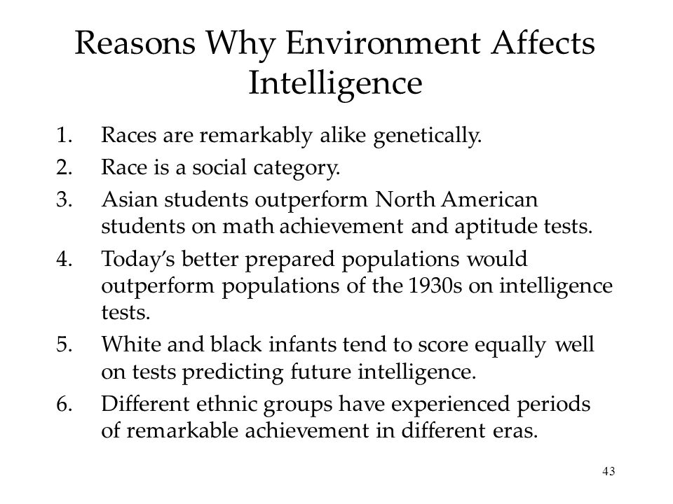 43 Reasons Why Environment Affects Intelligence 1.Races are remarkably alike genetically. 2.Race is a social category. 3.Asian students outperform Nor