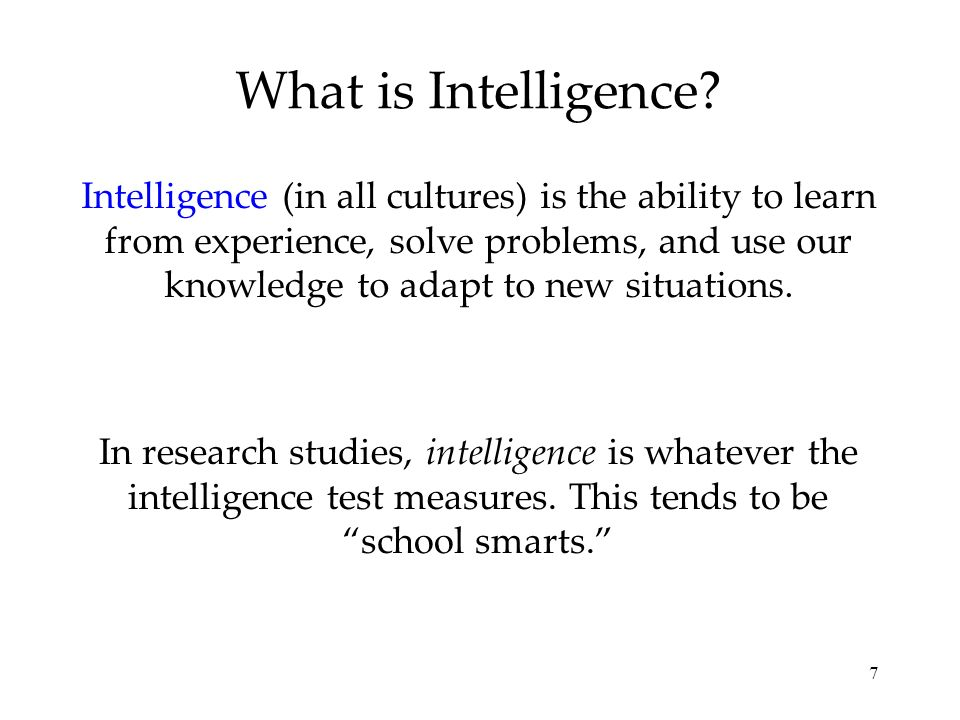 7 What is Intelligence? Intelligence (in all cultures) is the ability to learn from experience, solve problems, and use our knowledge to adapt to new