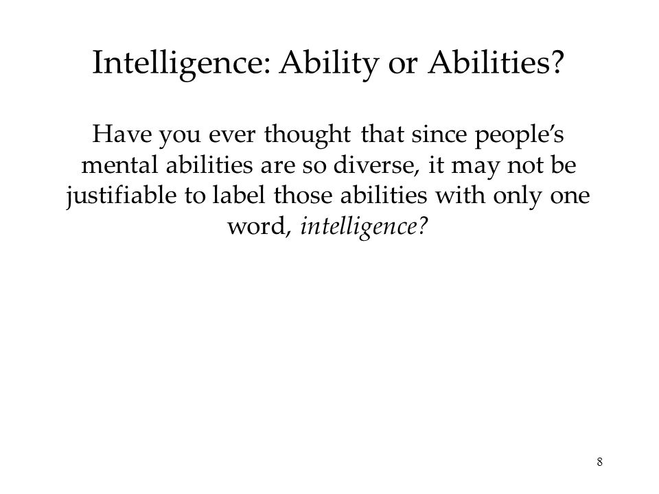 8 Intelligence: Ability or Abilities? Have you ever thought that since peoples mental abilities are so diverse, it may not be justifiable to label tho