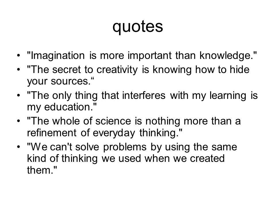 quotes Imagination is more important than knowledge. The secret to creativity is knowing how to hide your sources.