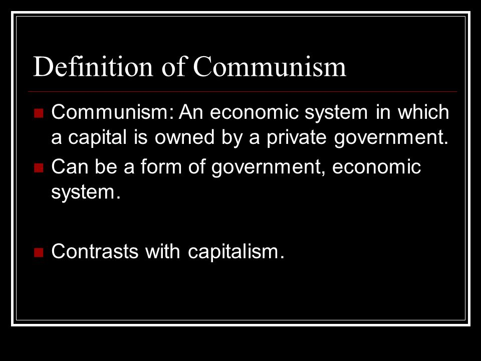 Definition of Communism Communism: An economic system in which a capital is owned by a private government. Can be a form of government, economic syste