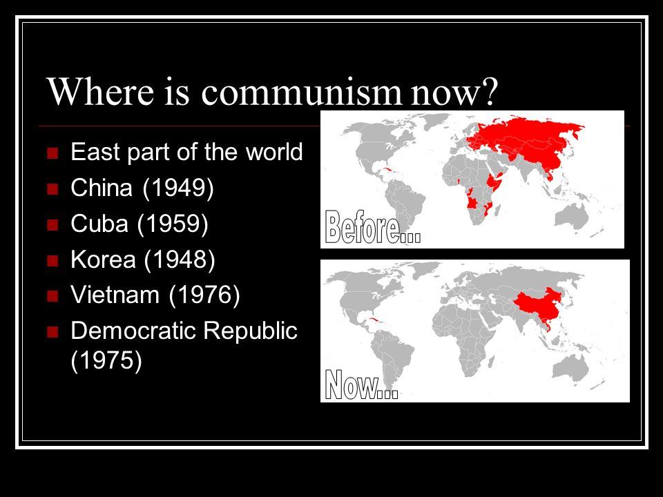 Where is communism now? East part of the world China (1949) Cuba (1959) Korea (1948) Vietnam (1976) Democratic Republic (1975)