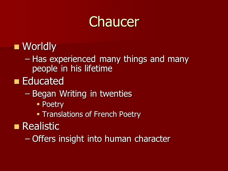 Chaucer Worldly Worldly –Has experienced many things and many people in his lifetime Educated Educated –Began Writing in twenties Poetry Poetry Transl