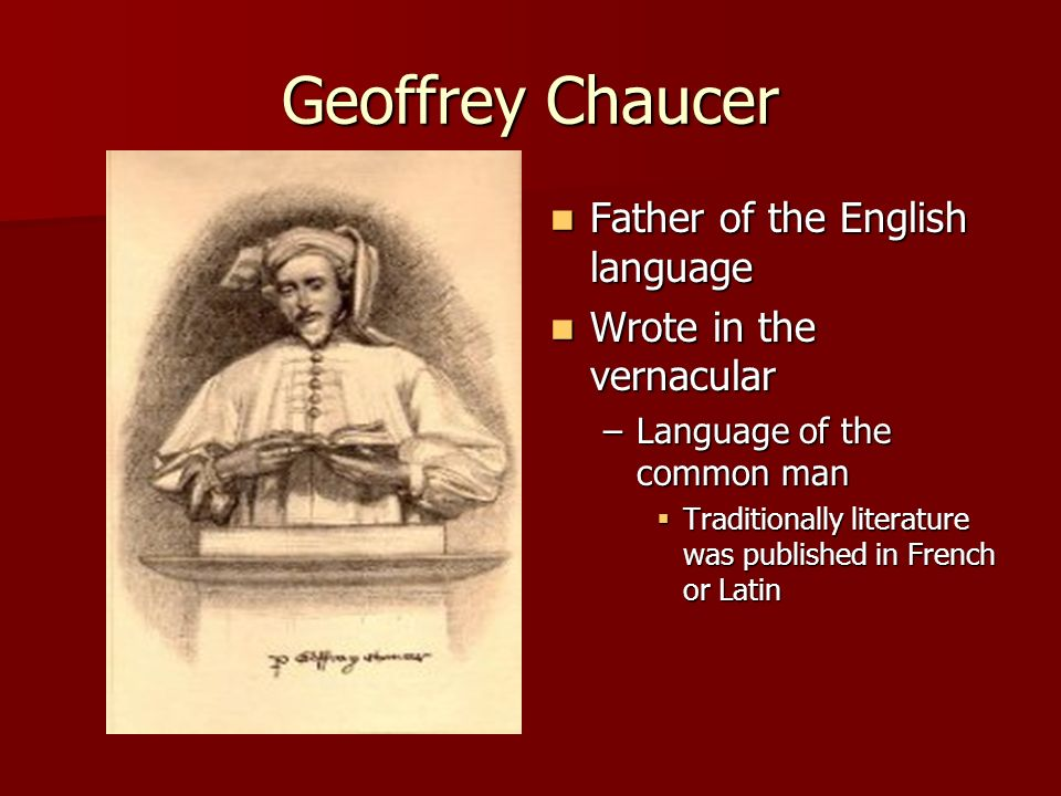 Geoffrey Chaucer Father of the English language Father of the English language Wrote in the vernacular Wrote in the vernacular –Language of the common