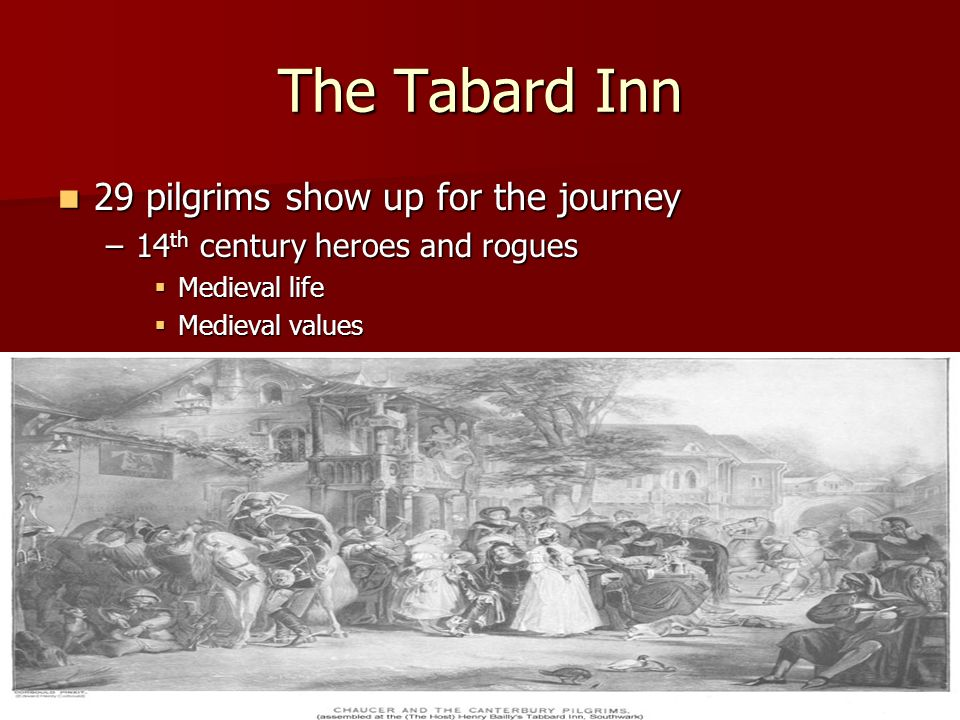 The Tabard Inn 29 pilgrims show up for the journey 29 pilgrims show up for the journey –14 th century heroes and rogues Medieval life Medieval life Me