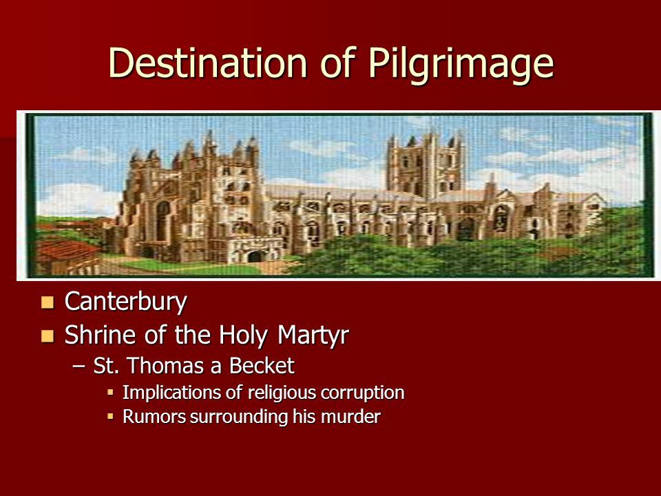 Destination of Pilgrimage Canterbury Canterbury Shrine of the Holy Martyr Shrine of the Holy Martyr –St. Thomas a Becket Implications of religious cor