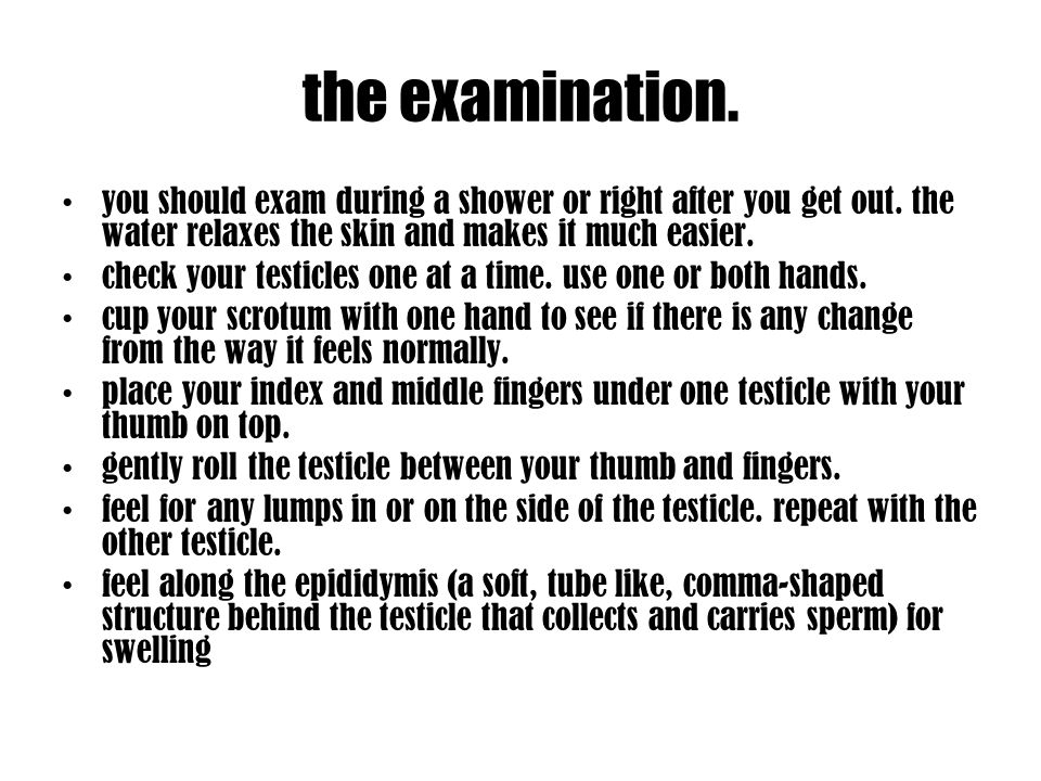 the examination. you should exam during a shower or right after you get out. the water relaxes the skin and makes it much easier. check your testicles