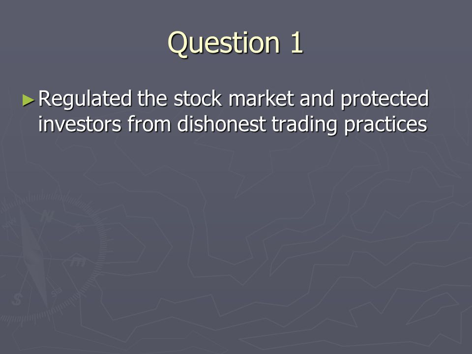 Regulated the stock market and protected investors from dishonest trading practices Regulated the stock market and protected investors from dishonest trading practices Question 1