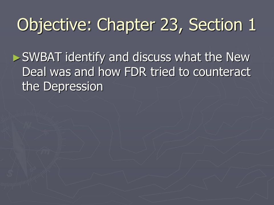 Objective: Chapter 23, Section 1 SWBAT identify and discuss what the New Deal was and how FDR tried to counteract the Depression SWBAT identify and discuss what the New Deal was and how FDR tried to counteract the Depression