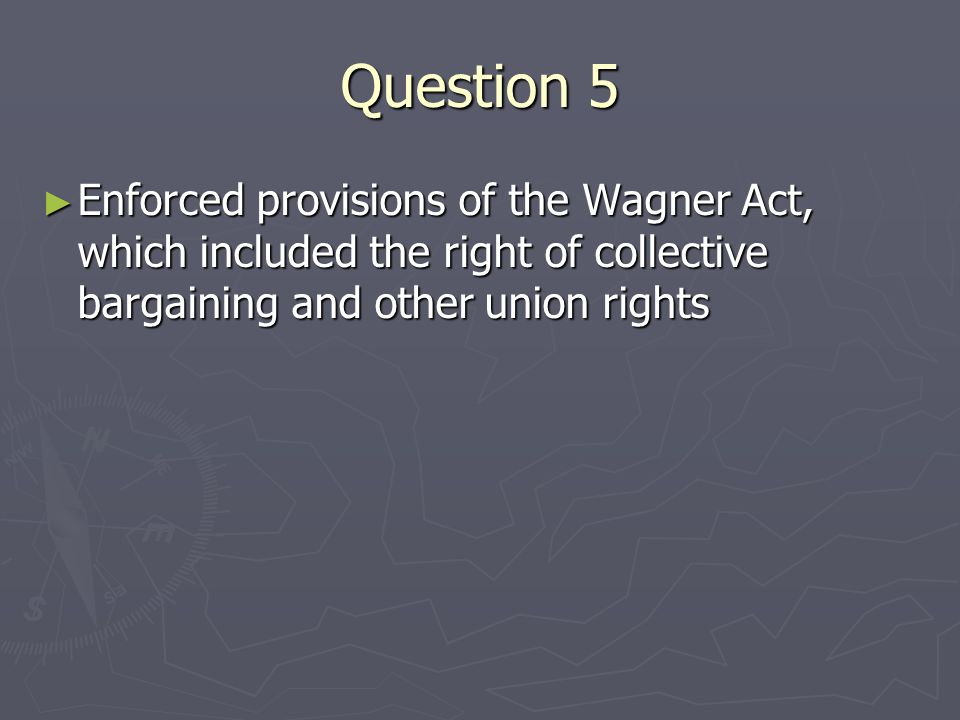 Question 5 Enforced provisions of the Wagner Act, which included the right of collective bargaining and other union rights Enforced provisions of the Wagner Act, which included the right of collective bargaining and other union rights