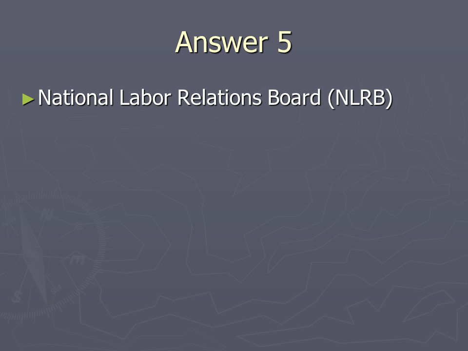 Answer 5 National Labor Relations Board (NLRB) National Labor Relations Board (NLRB)