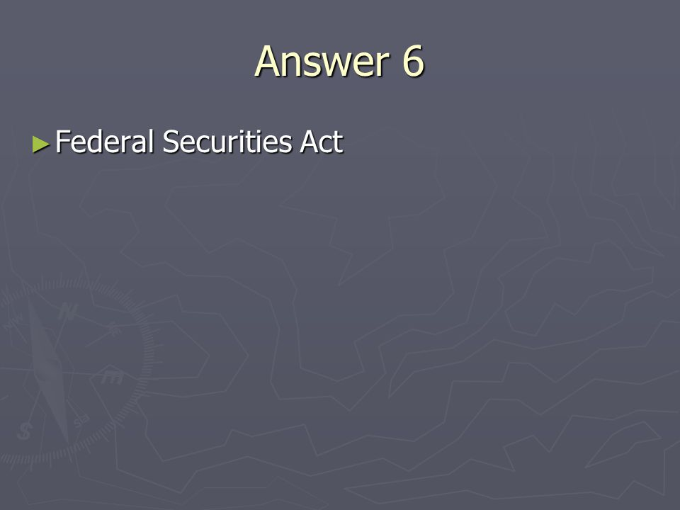 Answer 6 Federal Securities Act Federal Securities Act