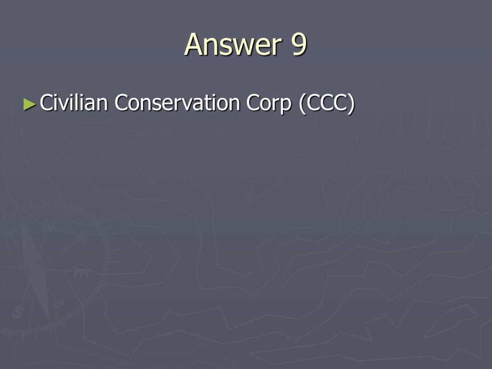 Answer 9 Civilian Conservation Corp (CCC) Civilian Conservation Corp (CCC)