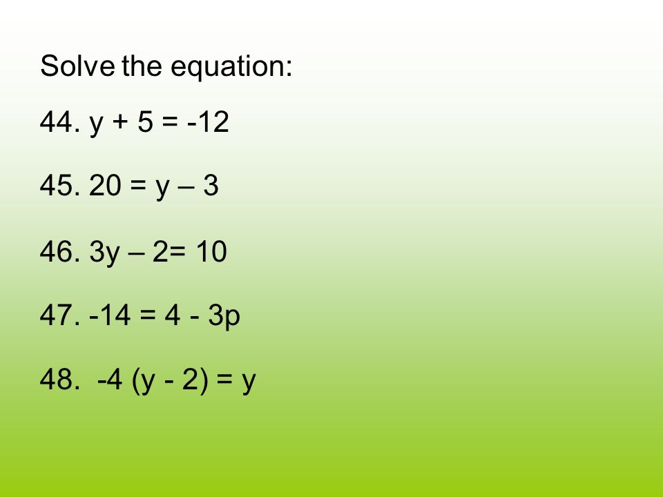 Solve the equation: 44. y + 5 = -12 45. 20 = y – 3 46.