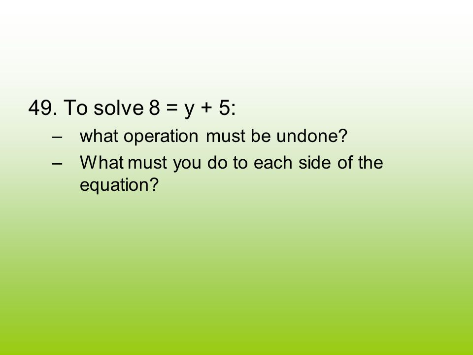 49. To solve 8 = y + 5: –w–what operation must be undone.