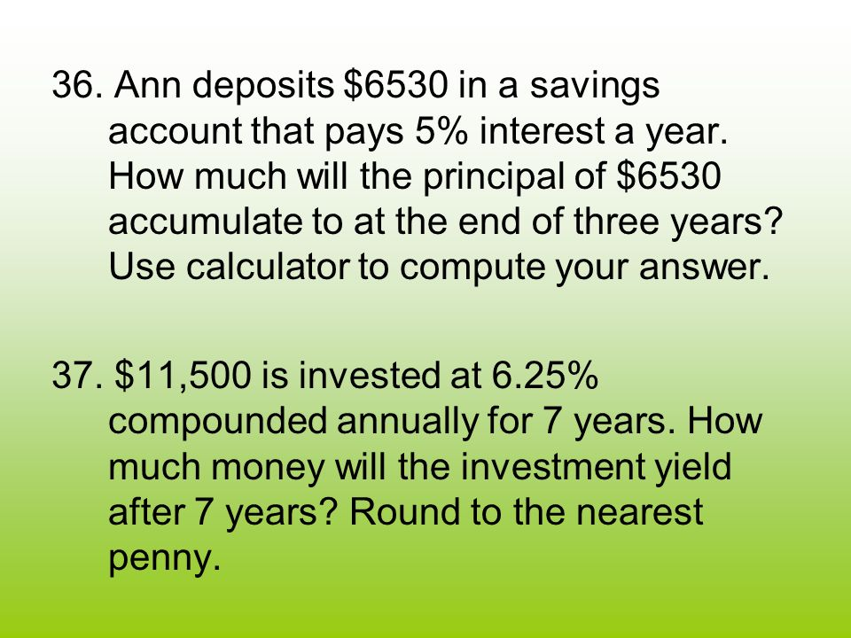 36. Ann deposits $6530 in a savings account that pays 5% interest a year.