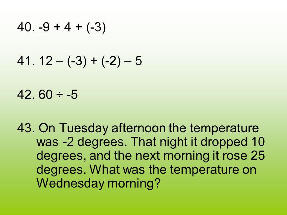 40. -9 + 4 + (-3) 41. 12 – (-3) + (-2) – 5 42. 60 ÷ -5 43.