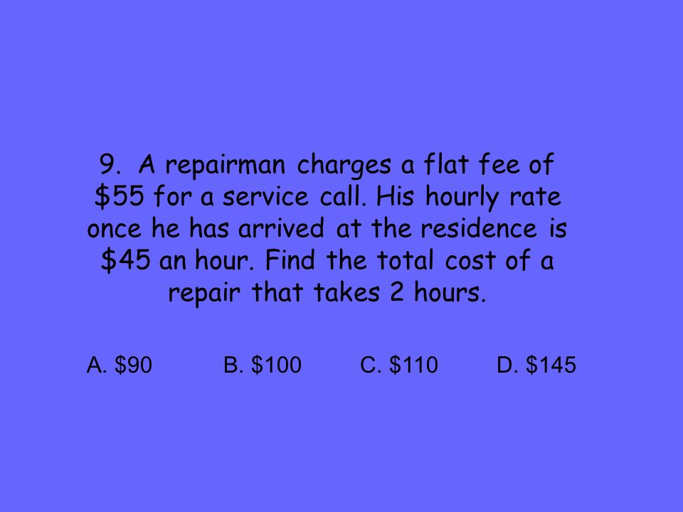 9. A repairman charges a flat fee of $55 for a service call. His hourly rate once he has arrived at the residence is $45 an hour. Find the total cost