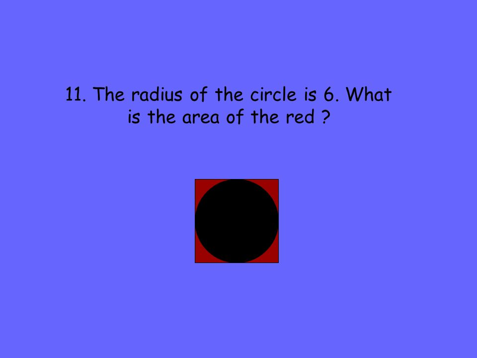 11. The radius of the circle is 6. What is the area of the red ?