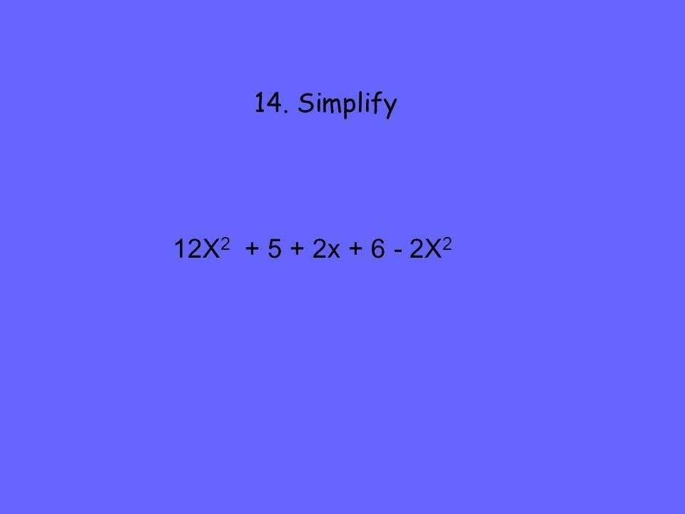 14. Simplify 12X 2 + 5 + 2x + 6 - 2X 2