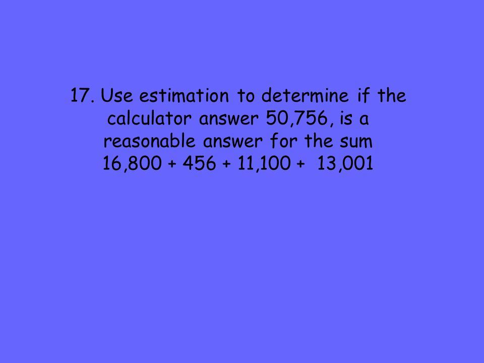 17. Use estimation to determine if the calculator answer 50,756, is a reasonable answer for the sum 16,800 + 456 + 11,100 + 13,001