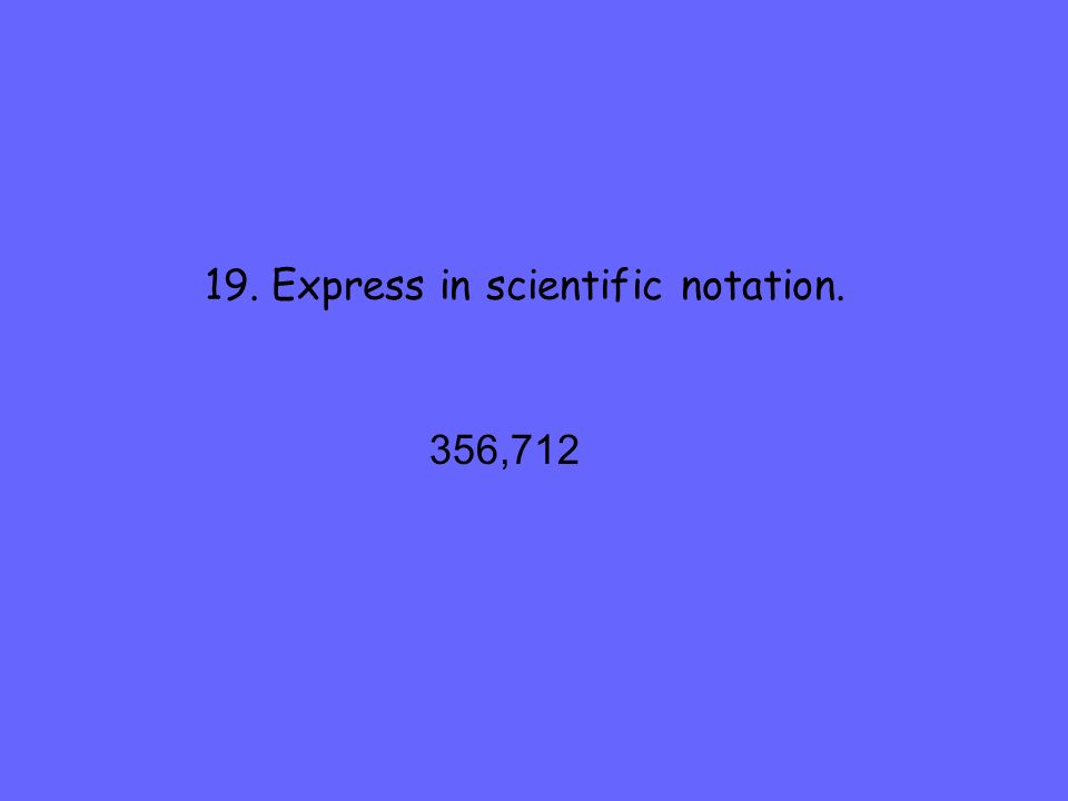 19. Express in scientific notation. 356,712