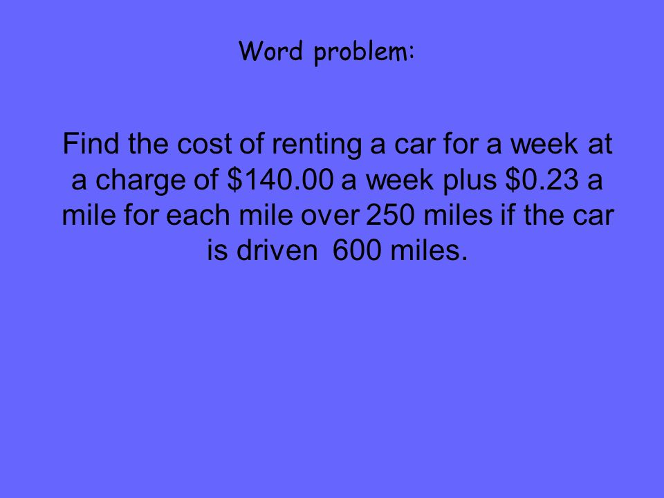 Word problem: Find the cost of renting a car for a week at a charge of $140.00 a week plus $0.23 a mile for each mile over 250 miles if the car is dri