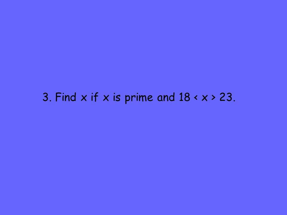 3. Find x if x is prime and 18 < x > 23.