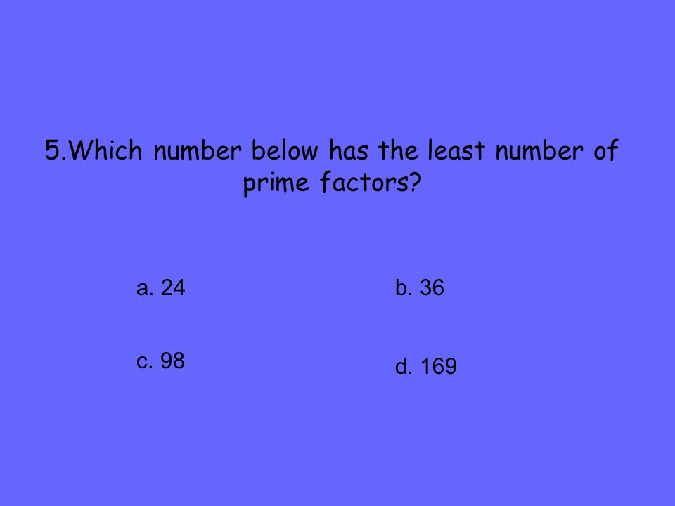 5.Which number below has the least number of prime factors? a. 24 c. 98 b. 36 d. 169