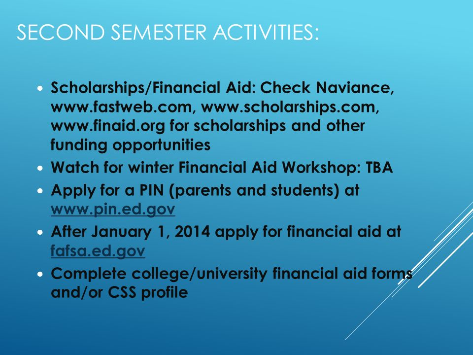 SECOND SEMESTER ACTIVITIES: Scholarships/Financial Aid: Check Naviance, for scholarships and other funding opportunities Watch for winter Financial Aid Workshop: TBA Apply for a PIN (parents and students) at     After January 1, 2014 apply for financial aid at fafsa.ed.gov fafsa.ed.gov Complete college/university financial aid forms and/or CSS profile