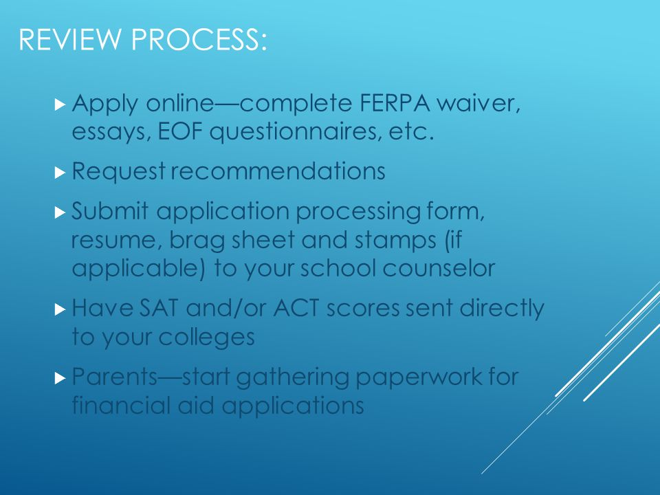 REVIEW PROCESS: Apply onlinecomplete FERPA waiver, essays, EOF questionnaires, etc. Request recommendations Submit application processing form, resume