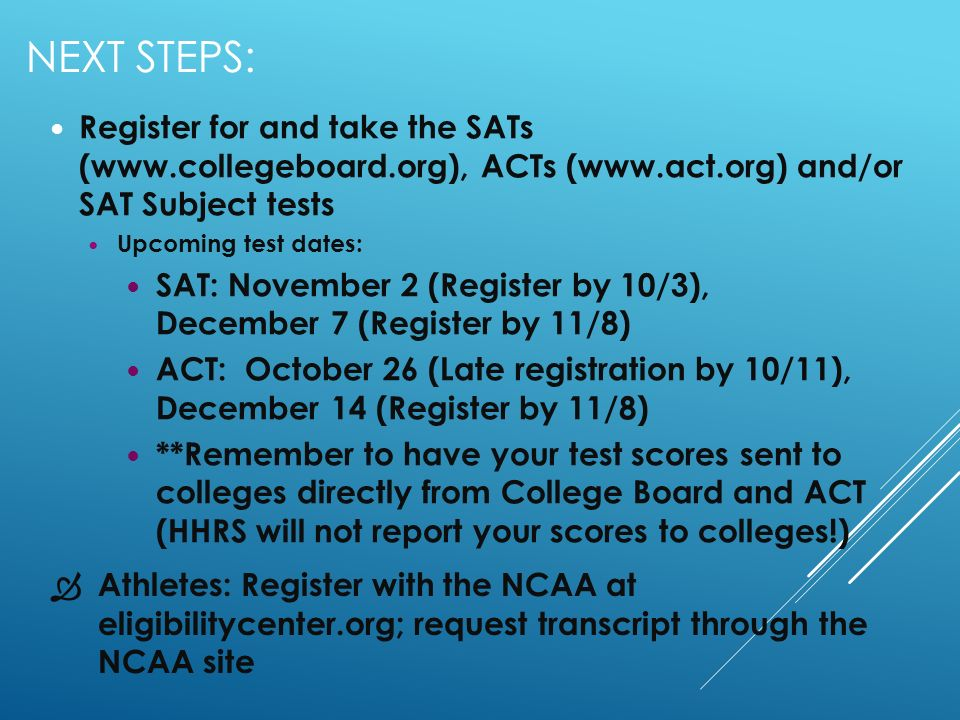 NEXT STEPS: Register for and take the SATs (  ACTs (  and/or SAT Subject tests Upcoming test dates: SAT: November 2 (Register by 10/3), December 7 (Register by 11/8) ACT: October 26 (Late registration by 10/11), December 14 (Register by 11/8) **Remember to have your test scores sent to colleges directly from College Board and ACT (HHRS will not report your scores to colleges!) Athletes: Register with the NCAA at eligibilitycenter.org; request transcript through the NCAA site
