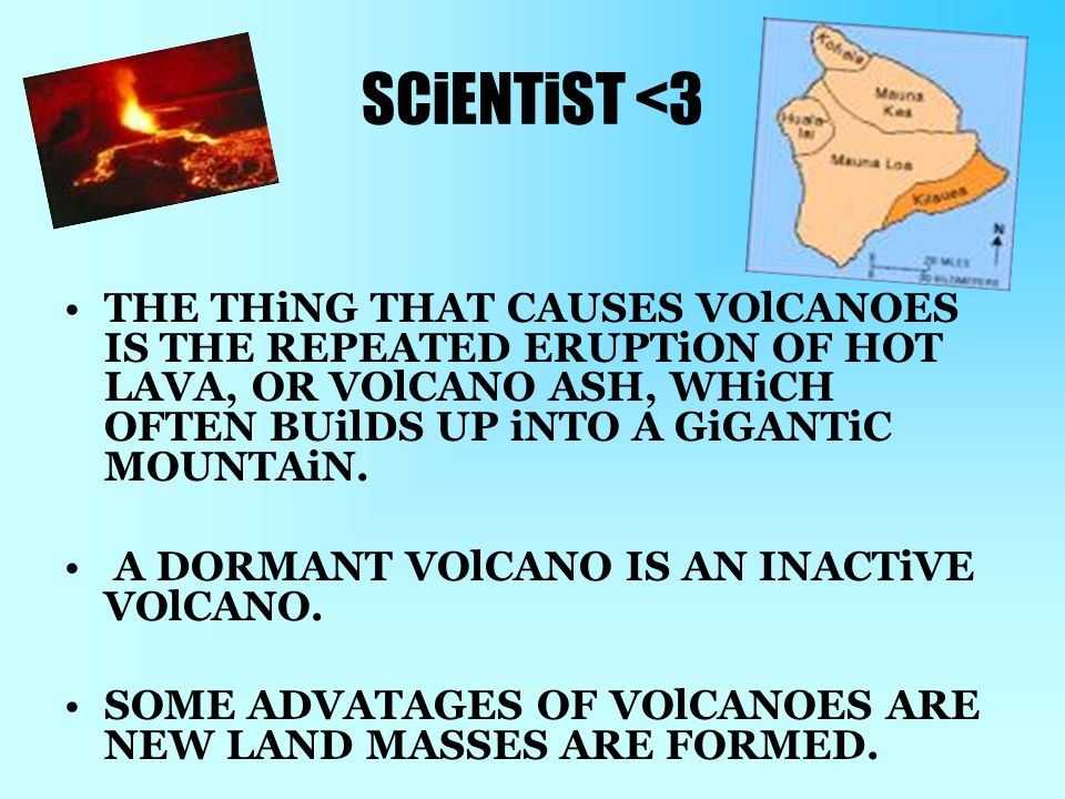 SCiENTiST <3 THE THiNG THAT CAUSES VOlCANOES IS THE REPEATED ERUPTiON OF HOT LAVA, OR VOlCANO ASH, WHiCH OFTEN BUilDS UP iNTO A GiGANTiC MOUNTAiN.