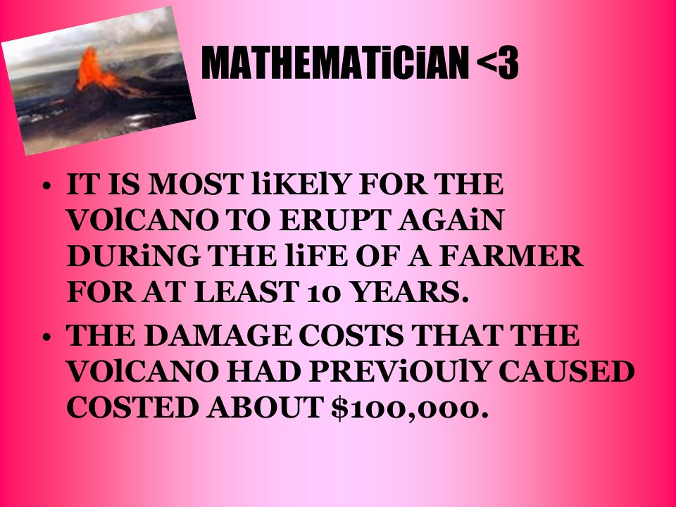 MATHEMATiCiAN <3 IT IS MOST liKElY FOR THE VOlCANO TO ERUPT AGAiN DURiNG THE liFE OF A FARMER FOR AT LEAST 10 YEARS.